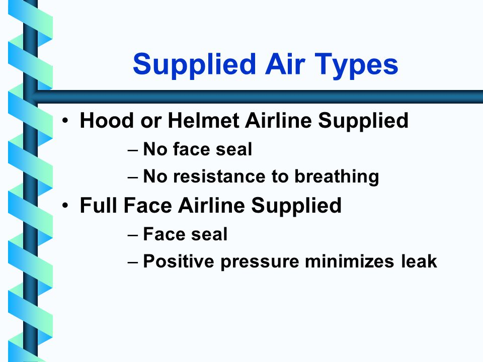 Supplied Air Types Hood or Helmet Airline Supplied –No face seal –No resistance to breathing Full Face Airline Supplied –Face seal –Positive pressure minimizes leak