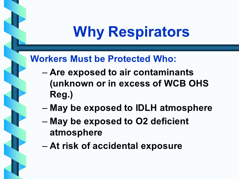 Why Respirators Workers Must be Protected Who: –Are exposed to air contaminants (unknown or in excess of WCB OHS Reg.) –May be exposed to IDLH atmosphere –May be exposed to O2 deficient atmosphere –At risk of accidental exposure
