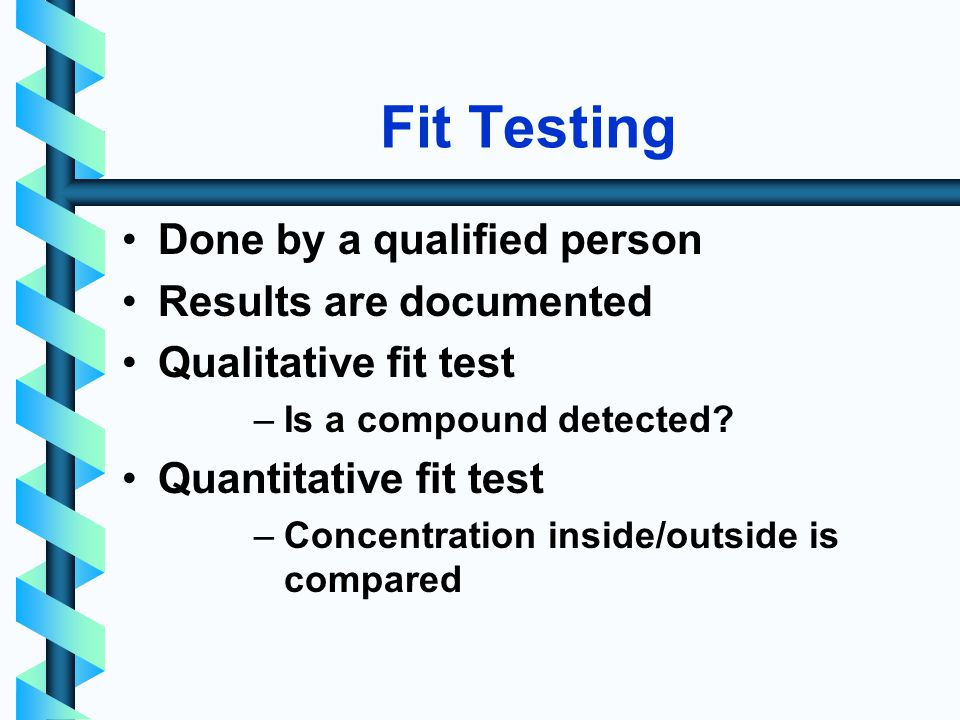 Fit Testing Done by a qualified person Results are documented Qualitative fit test –Is a compound detected.