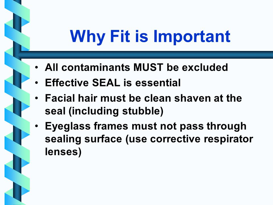 Why Fit is Important All contaminants MUST be excluded Effective SEAL is essential Facial hair must be clean shaven at the seal (including stubble) Eyeglass frames must not pass through sealing surface (use corrective respirator lenses)