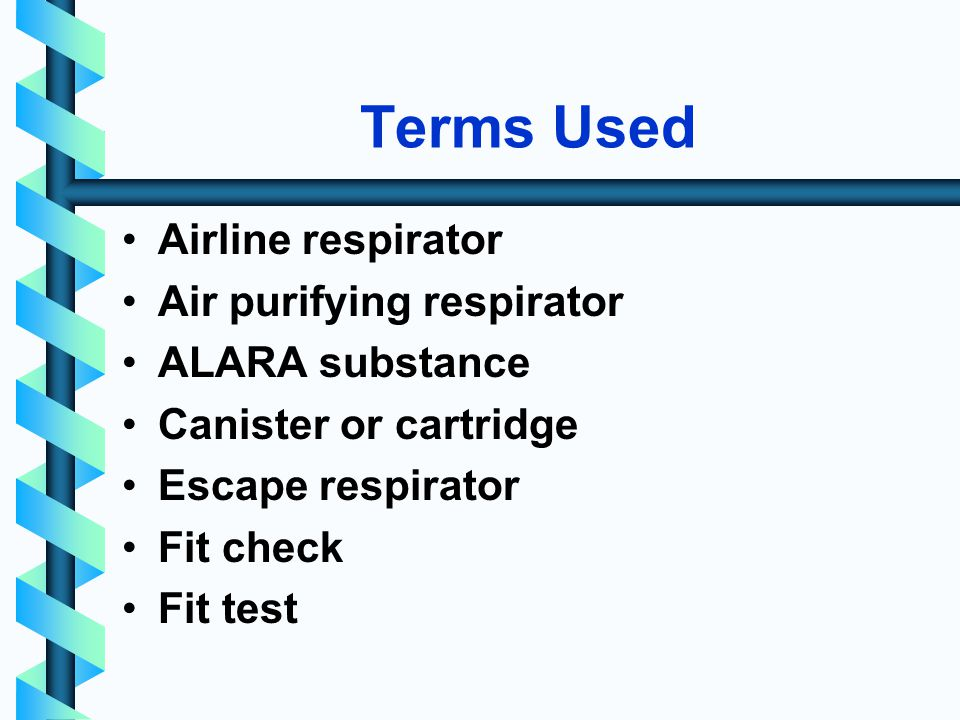 Terms Used Airline respirator Air purifying respirator ALARA substance Canister or cartridge Escape respirator Fit check Fit test