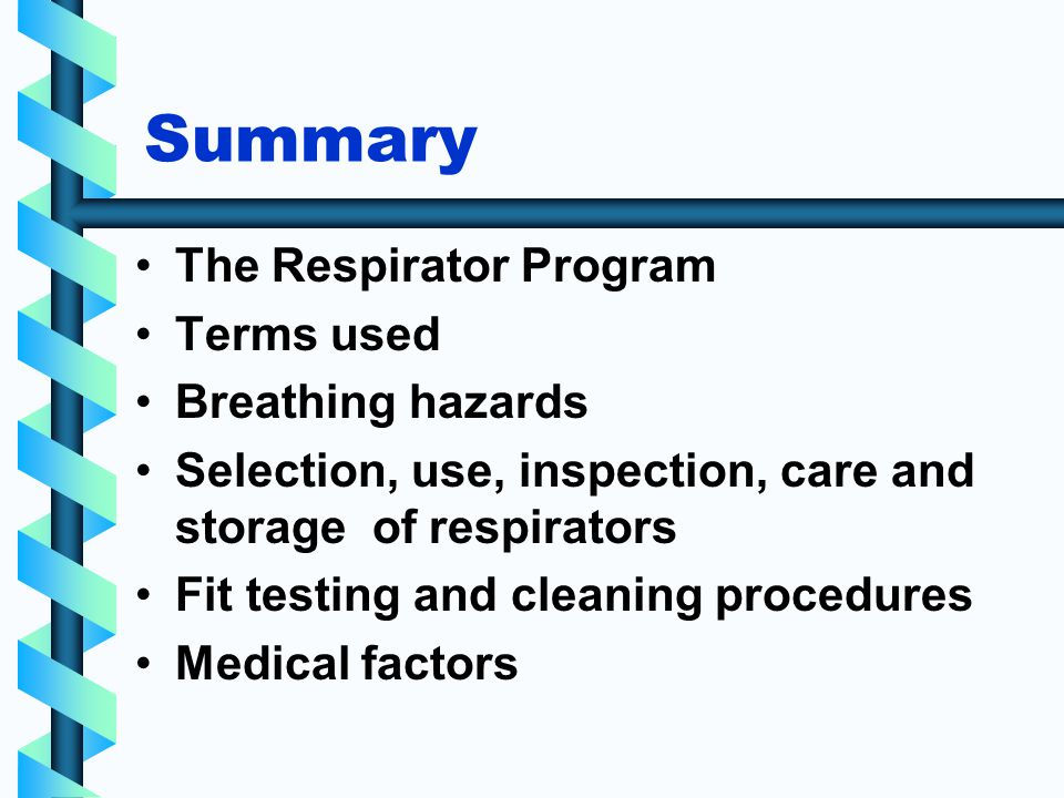 Summary The Respirator Program Terms used Breathing hazards Selection, use, inspection, care and storage of respirators Fit testing and cleaning procedures Medical factors