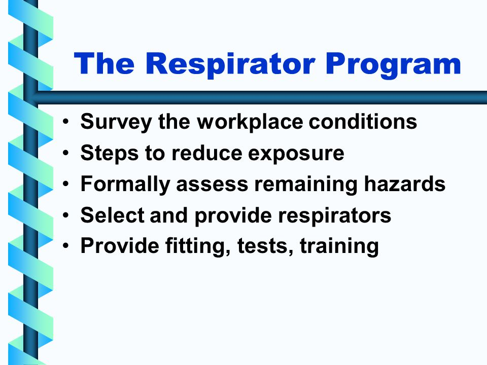 The Respirator Program Survey the workplace conditions Steps to reduce exposure Formally assess remaining hazards Select and provide respirators Provide fitting, tests, training