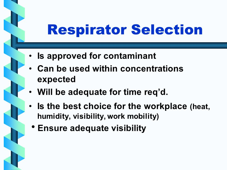 Respirator Selection Is approved for contaminant Can be used within concentrations expected Will be adequate for time reqd.