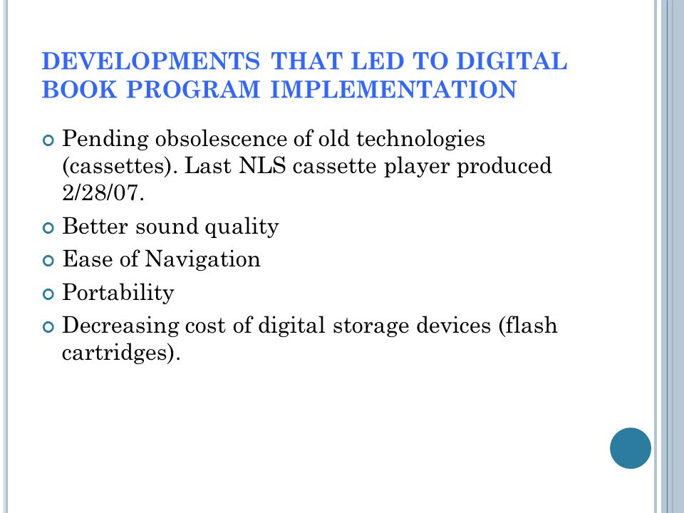 DEVELOPMENTS THAT LED TO DIGITAL BOOK PROGRAM IMPLEMENTATION Pending obsolescence of old technologies (cassettes).