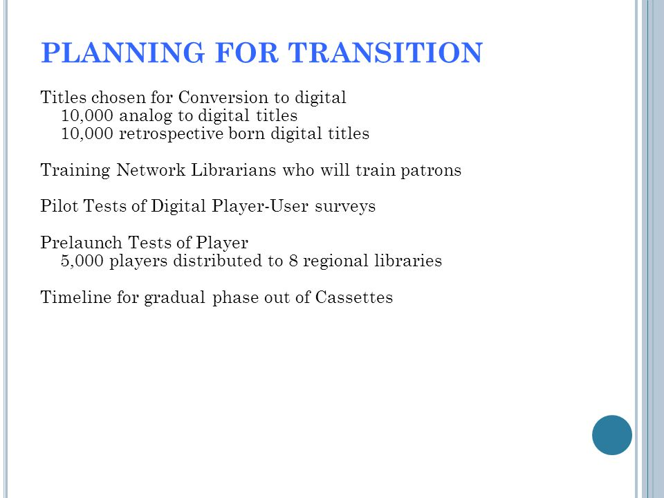 PLANNING FOR TRANSITION Titles chosen for Conversion to digital 10,000 analog to digital titles 10,000 retrospective born digital titles Training Network Librarians who will train patrons Pilot Tests of Digital Player-User surveys Prelaunch Tests of Player 5,000 players distributed to 8 regional libraries Timeline for gradual phase out of Cassettes