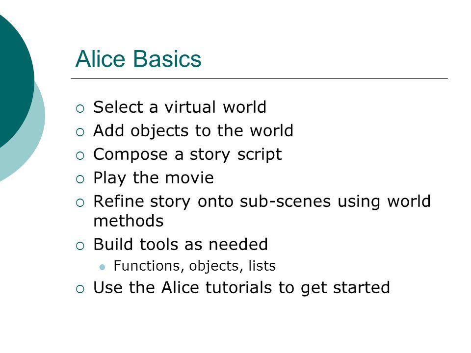 Alice Basics Select a virtual world Add objects to the world Compose a story script Play the movie Refine story onto sub-scenes using world methods Build tools as needed Functions, objects, lists Use the Alice tutorials to get started
