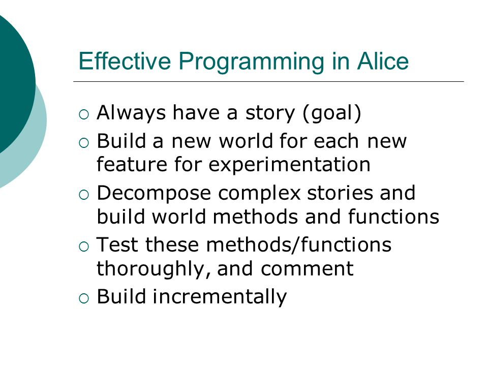 Effective Programming in Alice Always have a story (goal) Build a new world for each new feature for experimentation Decompose complex stories and build world methods and functions Test these methods/functions thoroughly, and comment Build incrementally