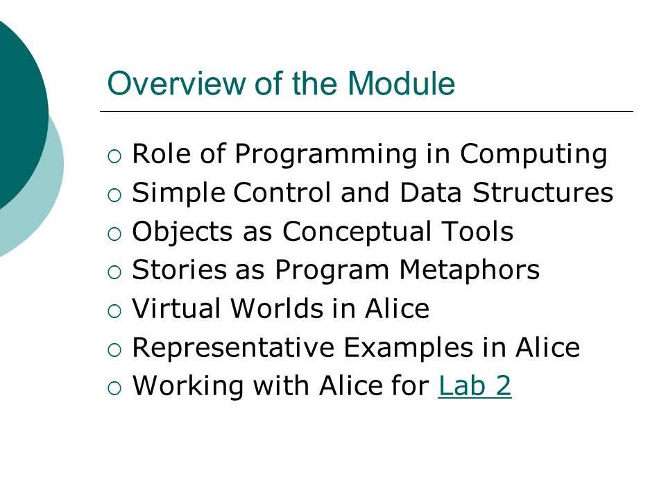 Overview of the Module Role of Programming in Computing Simple Control and Data Structures Objects as Conceptual Tools Stories as Program Metaphors Virtual Worlds in Alice Representative Examples in Alice Working with Alice for Lab 2Lab 2