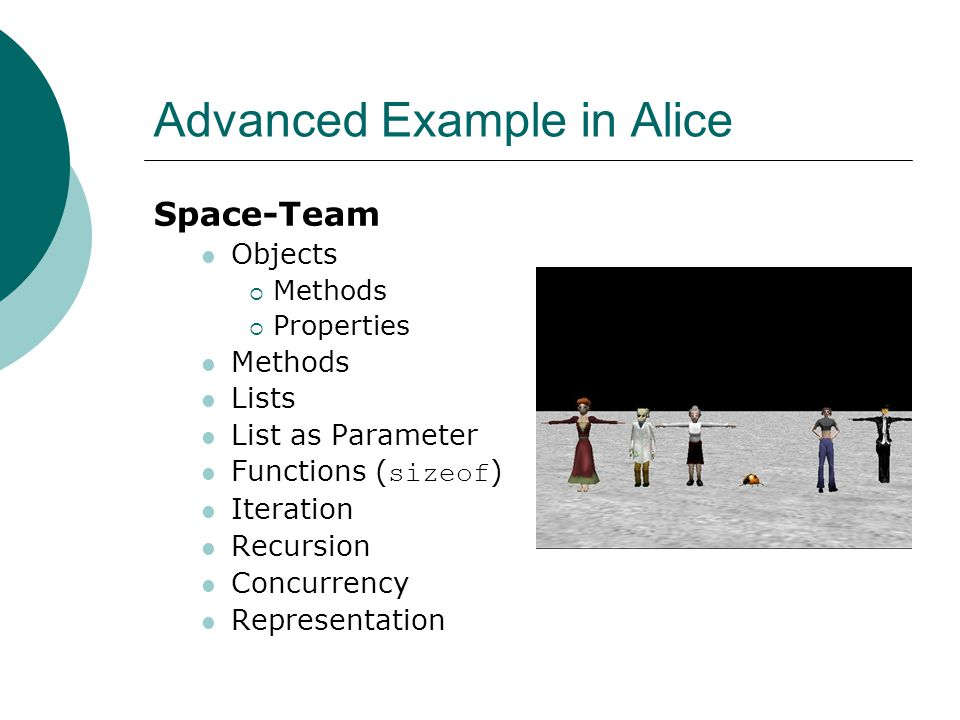 Advanced Example in Alice Space-Team Objects Methods Properties Methods Lists List as Parameter Functions ( sizeof ) Iteration Recursion Concurrency Representation