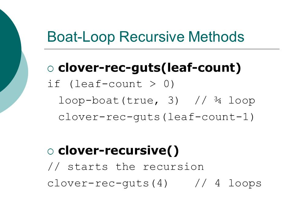 Boat-Loop Recursive Methods clover-rec-guts(leaf-count) if (leaf-count > 0) loop-boat(true, 3)// ¾ loop clover-rec-guts(leaf-count-1) clover-recursive() // starts the recursion clover-rec-guts(4)// 4 loops