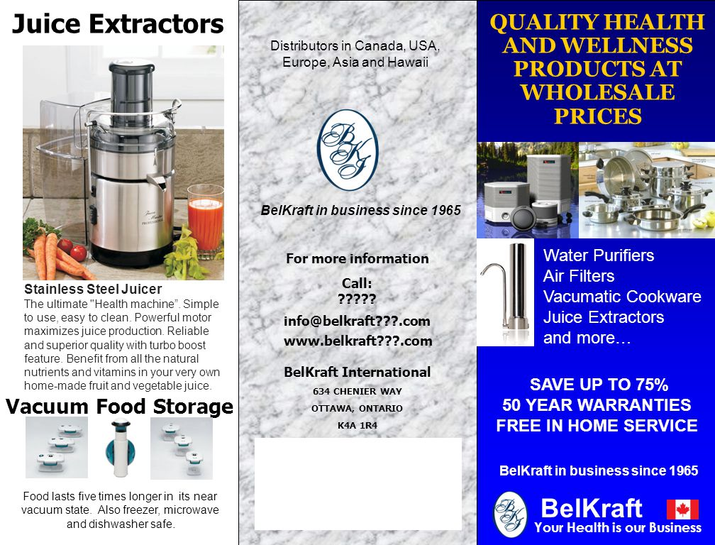 QUALITY HEALTH AND WELLNESS PRODUCTS AT WHOLESALE PRICES Your Health is our Business SAVE UP TO 75% 50 YEAR WARRANTIES FREE IN HOME SERVICE BelKraft in business since 1965 BelKraft Water Purifiers Air Filters Vacumatic Cookware Juice Extractors and more… BelKraft in business since 1965 For more information Call: ????.
