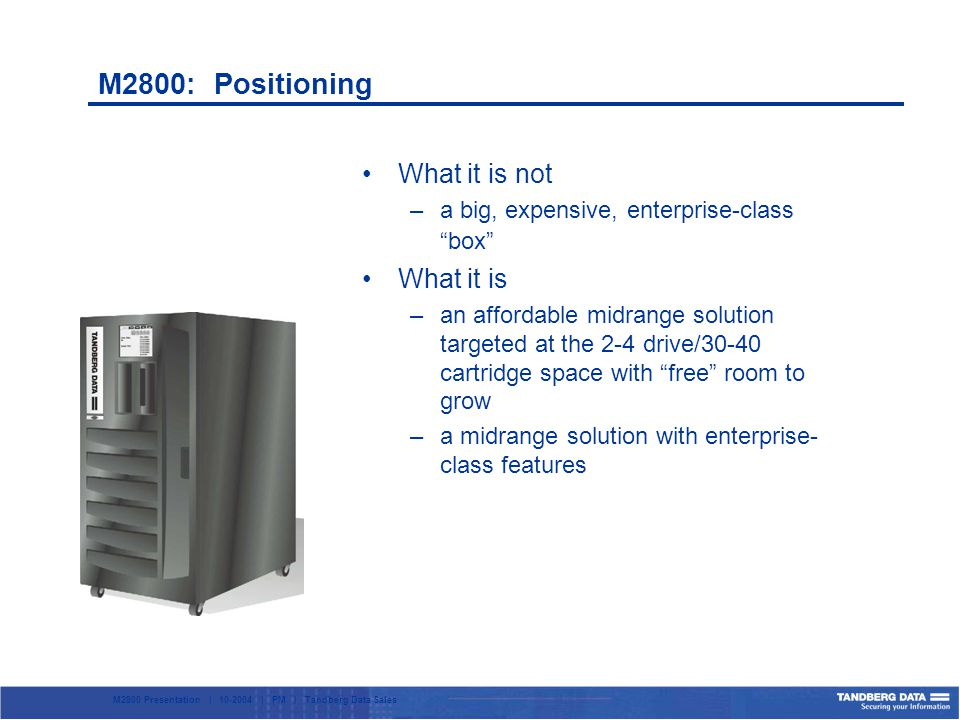 M2800 Presentation | 10-2004 | PM | Tandberg Data Sales What it is not –a big, expensive, enterprise-class box What it is –an affordable midrange solution targeted at the 2-4 drive/30-40 cartridge space with free room to grow –a midrange solution with enterprise- class features M2800: Positioning