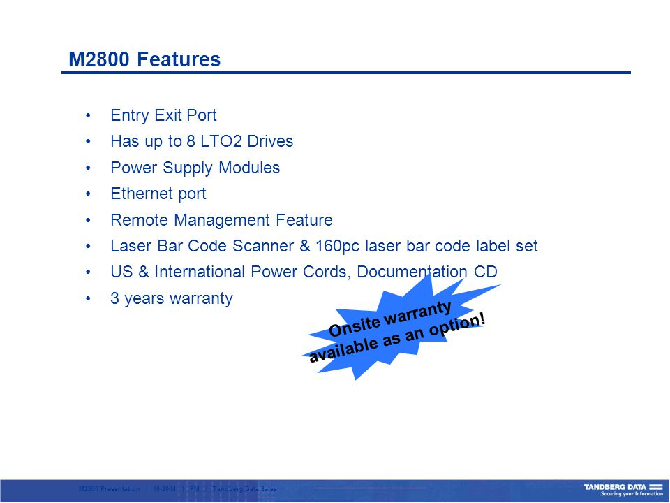 M2800 Presentation | 10-2004 | PM | Tandberg Data Sales M2800 Features Entry Exit Port Has up to 8 LTO2 Drives Power Supply Modules Ethernet port Remote Management Feature Laser Bar Code Scanner & 160pc laser bar code label set US & International Power Cords, Documentation CD 3 years warranty Onsite warranty available as an option!