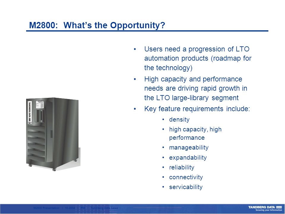 M2800 Presentation | 10-2004 | PM | Tandberg Data Sales Users need a progression of LTO automation products (roadmap for the technology) High capacity and performance needs are driving rapid growth in the LTO large-library segment Key feature requirements include: density high capacity, high performance manageability expandability reliability connectivity servicability M2800: Whats the Opportunity?