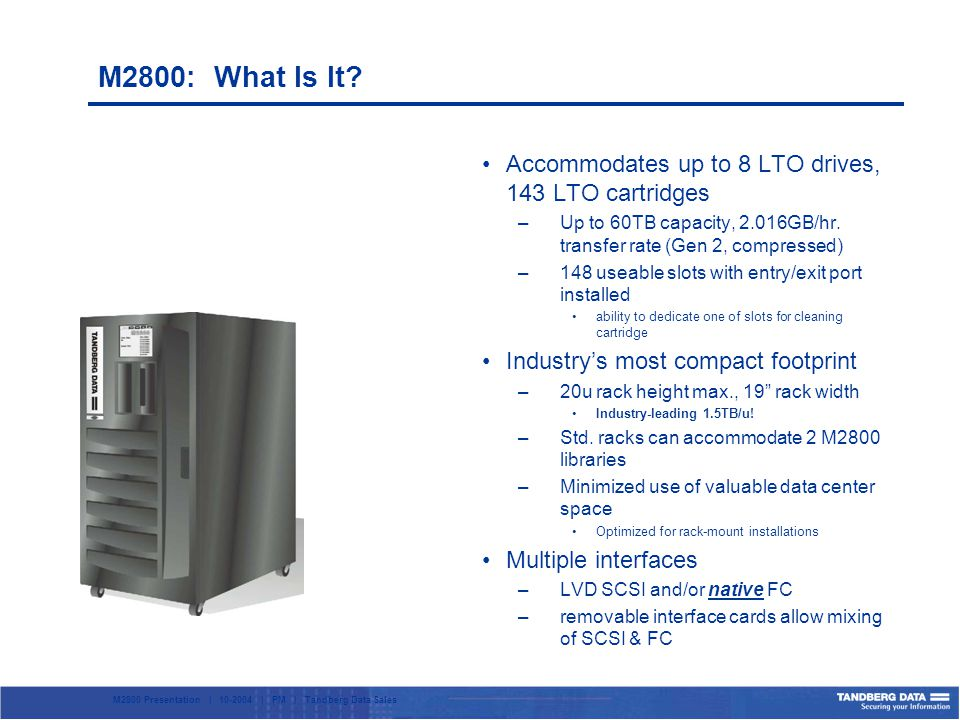 M2800 Presentation | 10-2004 | PM | Tandberg Data Sales Accommodates up to 8 LTO drives, 143 LTO cartridges –Up to 60TB capacity, 2.016GB/hr.
