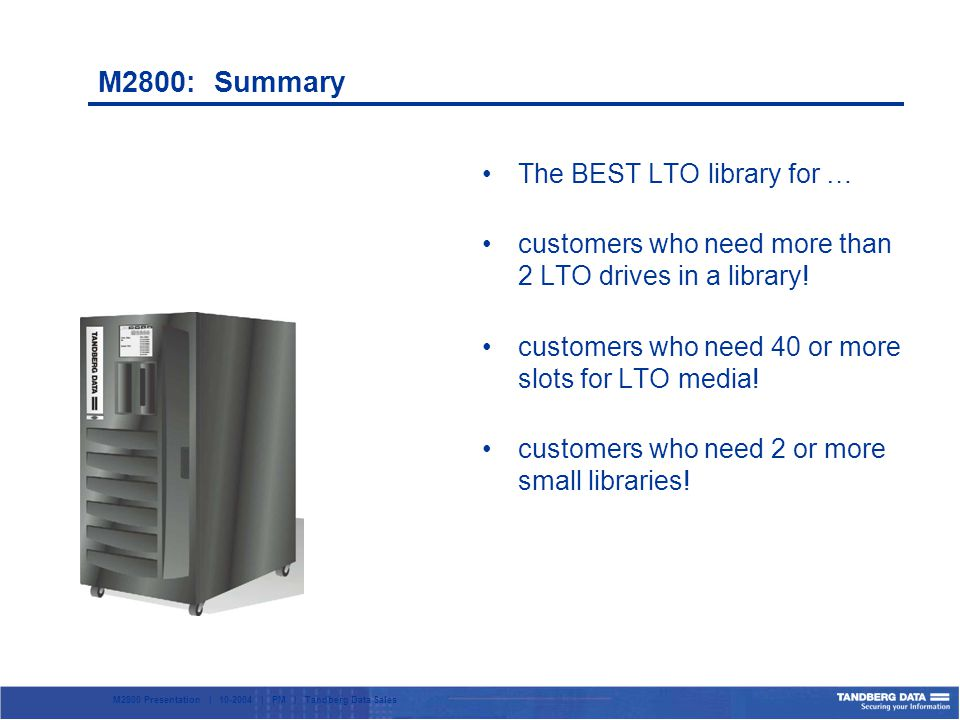 M2800 Presentation | 10-2004 | PM | Tandberg Data Sales M2800: Summary The BEST LTO library for … customers who need more than 2 LTO drives in a library.
