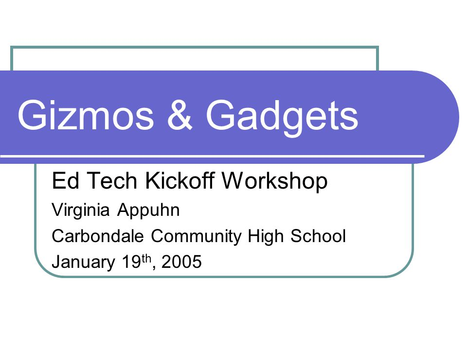 Gizmos & Gadgets Ed Tech Kickoff Workshop Virginia Appuhn Carbondale Community High School January 19 th, 2005