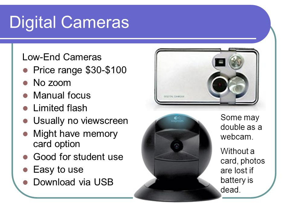 Digital Cameras Low-End Cameras Price range $30-$100 No zoom Manual focus Limited flash Usually no viewscreen Might have memory card option Good for student use Easy to use Download via USB Some may double as a webcam.