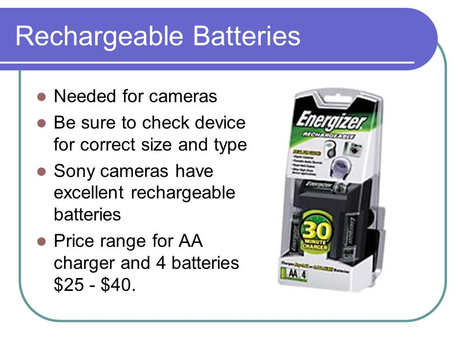 Rechargeable Batteries Needed for cameras Be sure to check device for correct size and type Sony cameras have excellent rechargeable batteries Price range for AA charger and 4 batteries $25 - $40.
