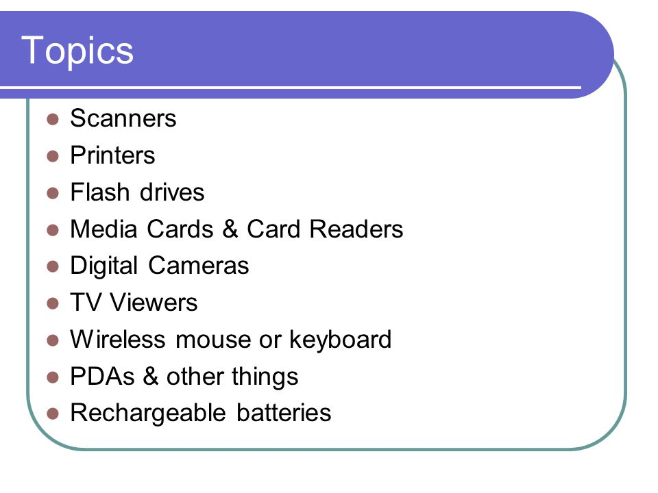 Topics Scanners Printers Flash drives Media Cards & Card Readers Digital Cameras TV Viewers Wireless mouse or keyboard PDAs & other things Rechargeable batteries
