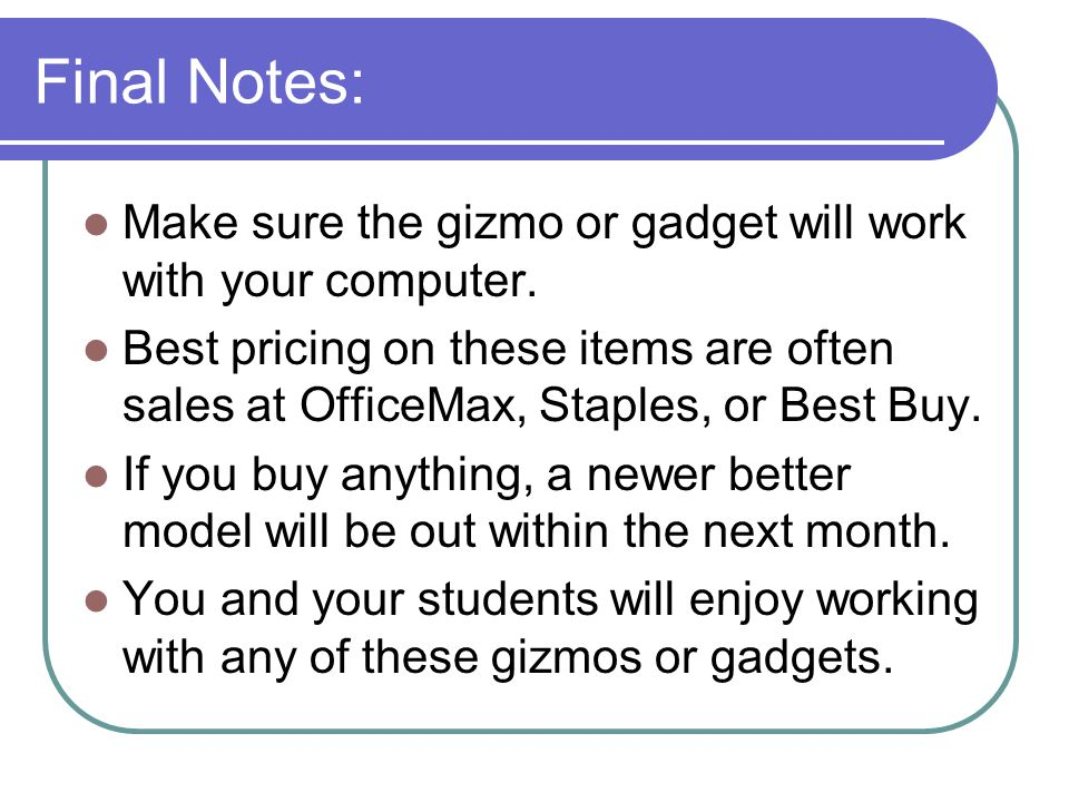 Final Notes: Make sure the gizmo or gadget will work with your computer.