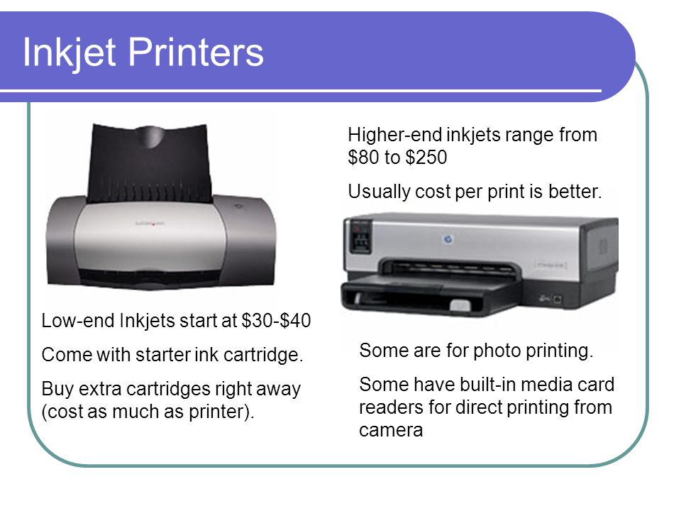 Inkjet Printers Low-end Inkjets start at $30-$40 Come with starter ink cartridge.