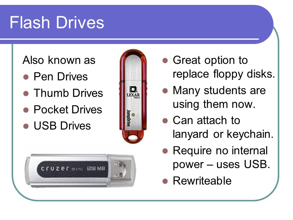 Flash Drives Also known as Pen Drives Thumb Drives Pocket Drives USB Drives Great option to replace floppy disks.