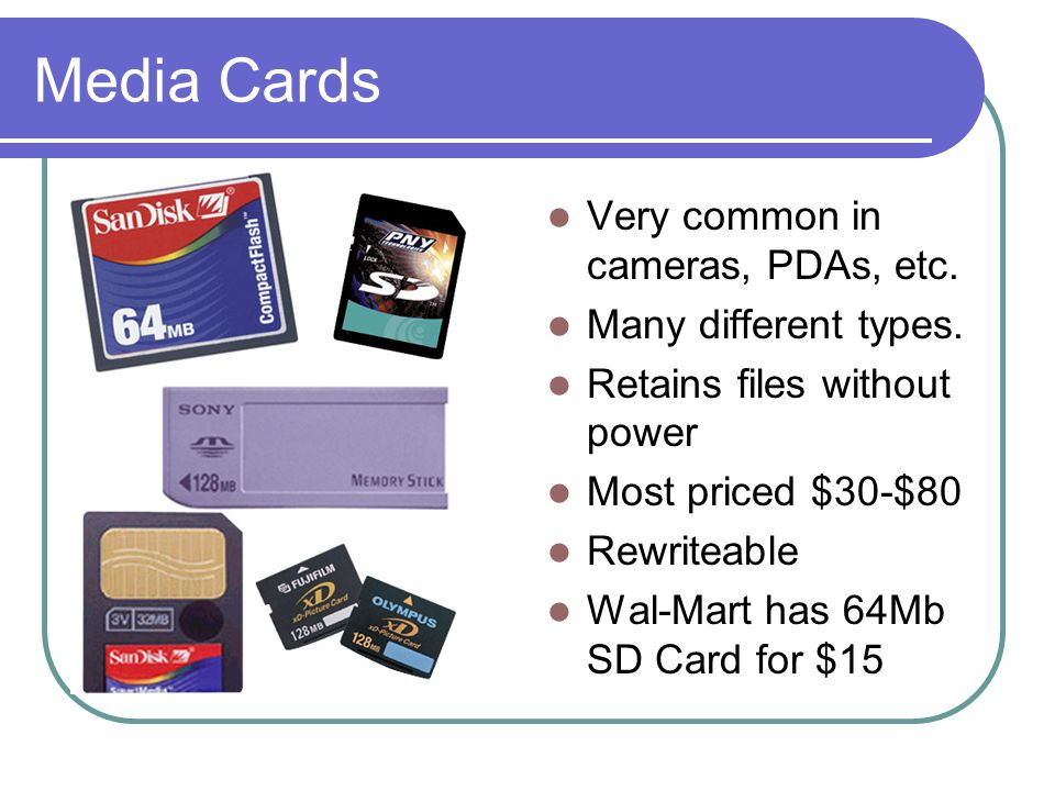Media Cards Very common in cameras, PDAs, etc. Many different types.