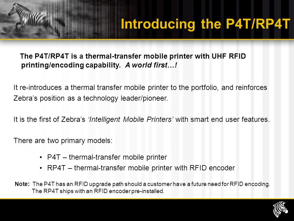 Introducing the P4T/RP4T The P4T/RP4T is a thermal-transfer mobile printer with UHF RFID printing/encoding capability. A world first…! It re-introduce