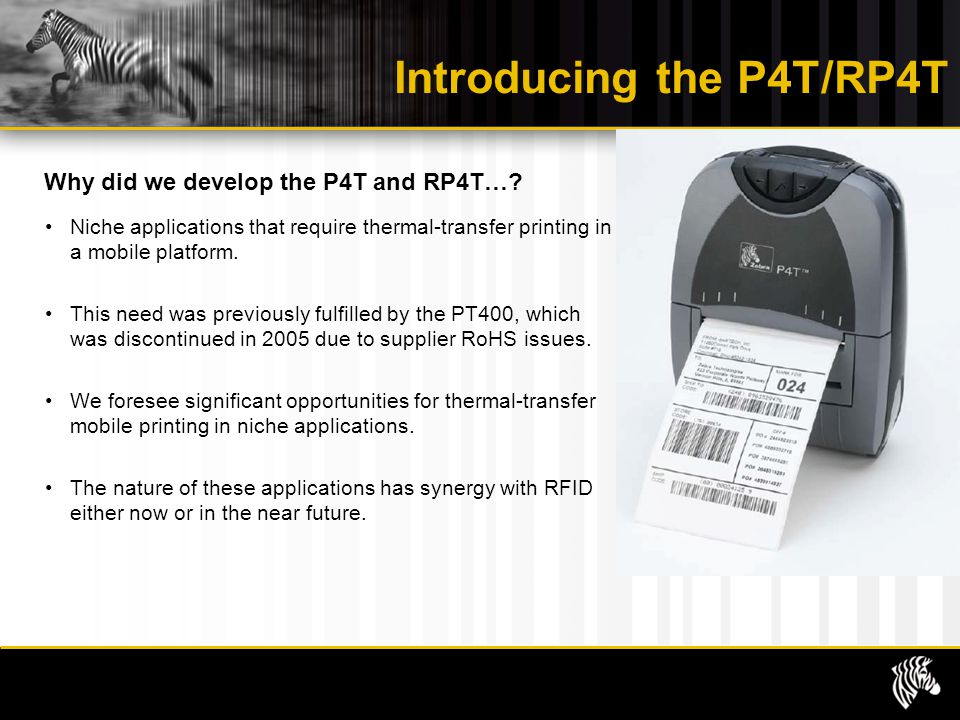 Introducing the P4T/RP4T Why did we develop the P4T and RP4T…? Niche applications that require thermal-transfer printing in a mobile platform. This ne