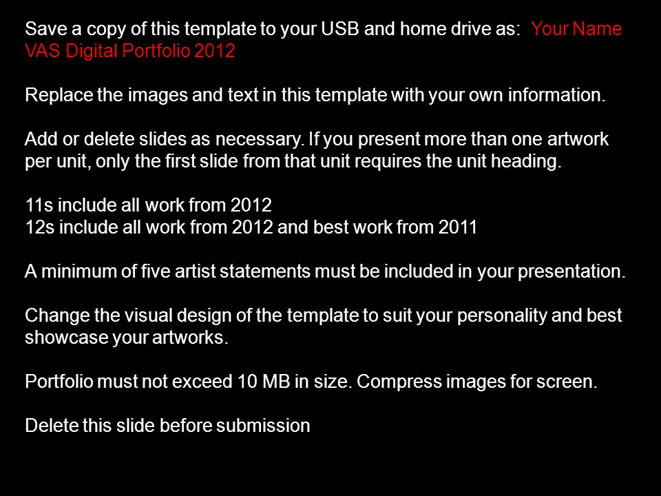 Save a copy of this template to your USB and home drive as: Your Name VAS Digital Portfolio 2012 Replace the images and text in this template with your own information.