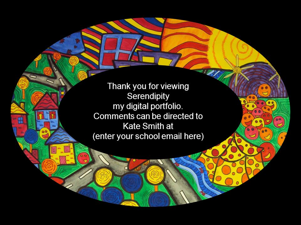 Thank you for viewing Serendipity my digital portfolio. Comments can be directed to Kate Smith at (enter your school email here)