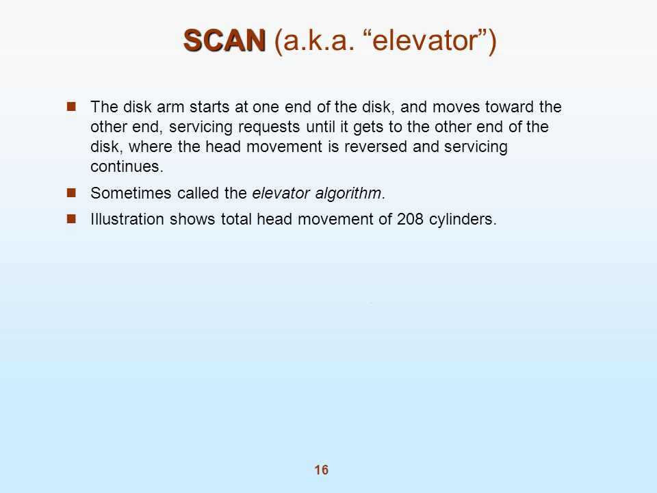 16 SCAN SCAN (a.k.a. elevator) The disk arm starts at one end of the disk, and moves toward the other end, servicing requests until it gets to the oth