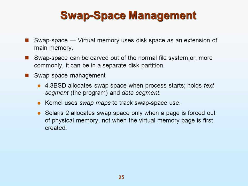 25 Swap-Space Management Swap-space Virtual memory uses disk space as an extension of main memory.