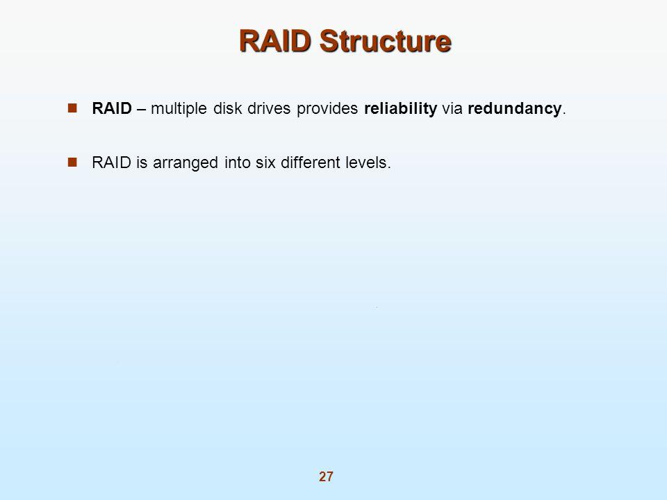 27 RAID Structure RAID – multiple disk drives provides reliability via redundancy. RAID is arranged into six different levels.