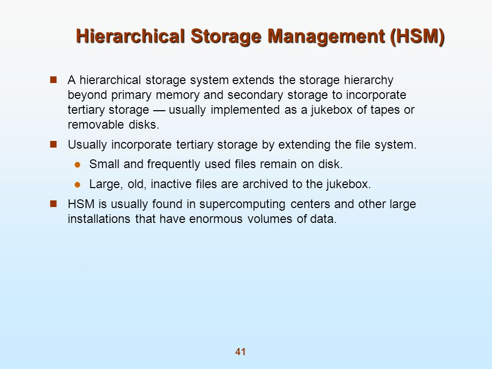 41 Hierarchical Storage Management (HSM) A hierarchical storage system extends the storage hierarchy beyond primary memory and secondary storage to incorporate tertiary storage usually implemented as a jukebox of tapes or removable disks.