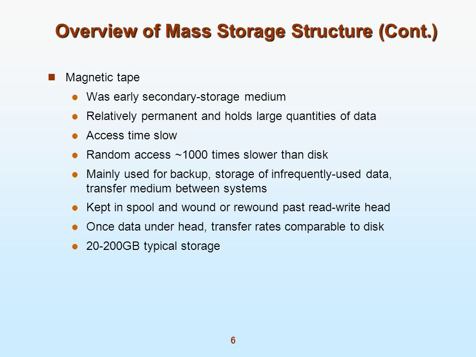 6 Overview of Mass Storage Structure (Cont.) Magnetic tape Was early secondary-storage medium Relatively permanent and holds large quantities of data Access time slow Random access ~1000 times slower than disk Mainly used for backup, storage of infrequently-used data, transfer medium between systems Kept in spool and wound or rewound past read-write head Once data under head, transfer rates comparable to disk 20-200GB typical storage