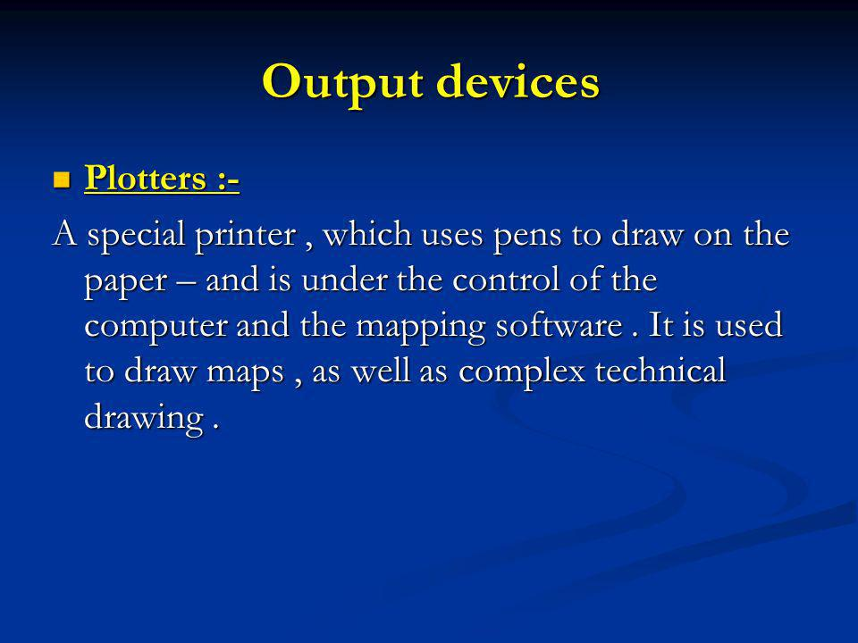 Output devices Plotters :- Plotters :- A special printer, which uses pens to draw on the paper – and is under the control of the computer and the mapping software.