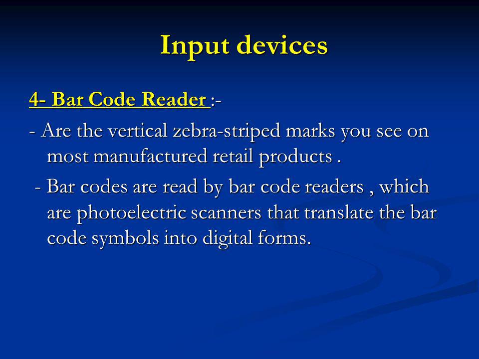 Input devices Input devices 4- Bar Code Reader :- - Are the vertical zebra-striped marks you see on most manufactured retail products.