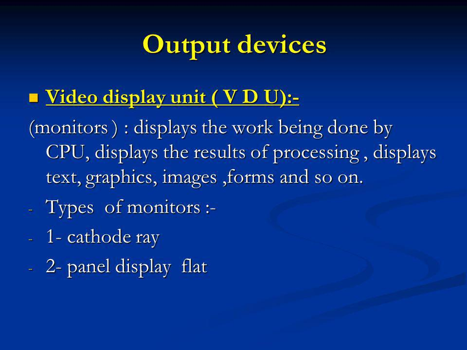 Output devices Video display unit ( V D U):- Video display unit ( V D U):- (monitors ) : displays the work being done by CPU, displays the results of processing, displays text, graphics, images,forms and so on.