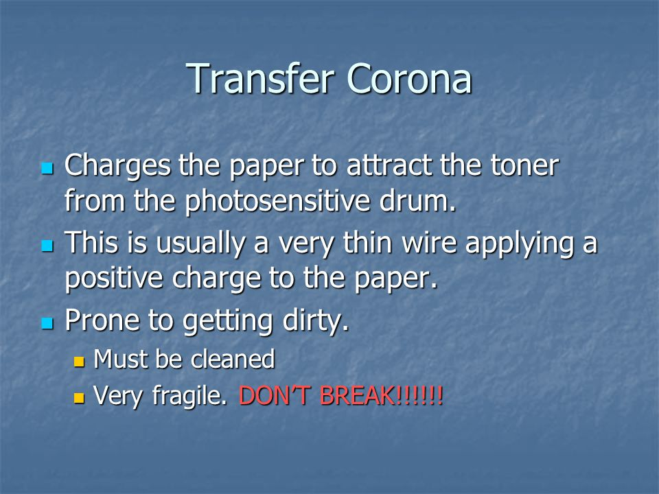 Transfer Corona Charges the paper to attract the toner from the photosensitive drum.