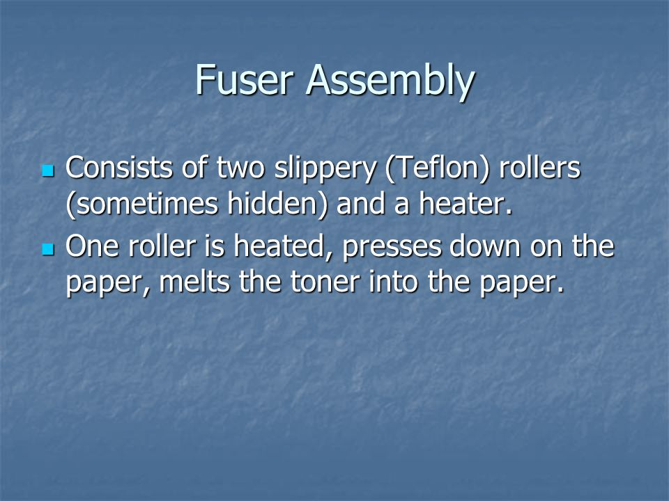 Fuser Assembly Consists of two slippery (Teflon) rollers (sometimes hidden) and a heater.