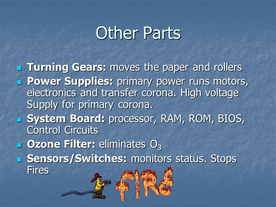 Other Parts Turning Gears: moves the paper and rollers Turning Gears: moves the paper and rollers Power Supplies: primary power runs motors, electronics and transfer corona.