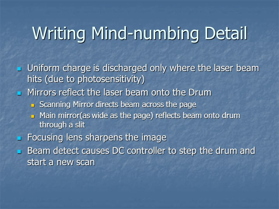 Writing Mind-numbing Detail Uniform charge is discharged only where the laser beam hits (due to photosensitivity) Uniform charge is discharged only where the laser beam hits (due to photosensitivity) Mirrors reflect the laser beam onto the Drum Mirrors reflect the laser beam onto the Drum Scanning Mirror directs beam across the page Scanning Mirror directs beam across the page Main mirror(as wide as the page) reflects beam onto drum through a slit Main mirror(as wide as the page) reflects beam onto drum through a slit Focusing lens sharpens the image Focusing lens sharpens the image Beam detect causes DC controller to step the drum and start a new scan Beam detect causes DC controller to step the drum and start a new scan