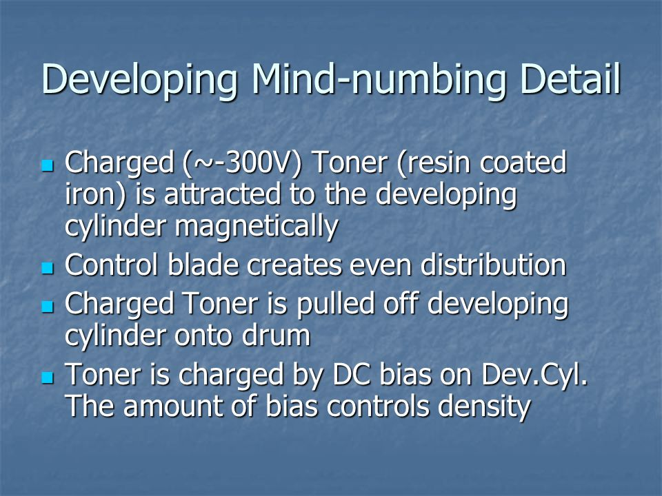 Developing Mind-numbing Detail Charged (~-300V) Toner (resin coated iron) is attracted to the developing cylinder magnetically Charged (~-300V) Toner (resin coated iron) is attracted to the developing cylinder magnetically Control blade creates even distribution Control blade creates even distribution Charged Toner is pulled off developing cylinder onto drum Charged Toner is pulled off developing cylinder onto drum Toner is charged by DC bias on Dev.Cyl.