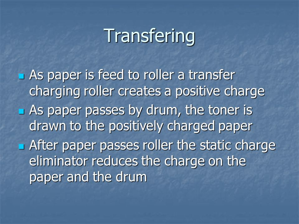 Transfering As paper is feed to roller a transfer charging roller creates a positive charge As paper is feed to roller a transfer charging roller creates a positive charge As paper passes by drum, the toner is drawn to the positively charged paper As paper passes by drum, the toner is drawn to the positively charged paper After paper passes roller the static charge eliminator reduces the charge on the paper and the drum After paper passes roller the static charge eliminator reduces the charge on the paper and the drum
