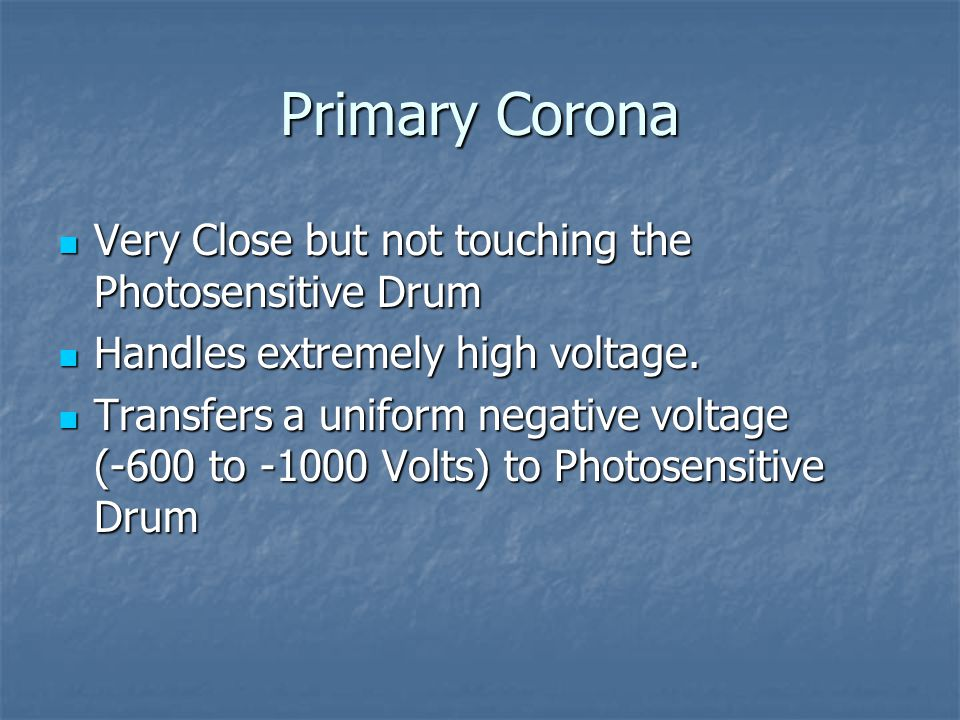 Primary Corona Very Close but not touching the Photosensitive Drum Very Close but not touching the Photosensitive Drum Handles extremely high voltage.