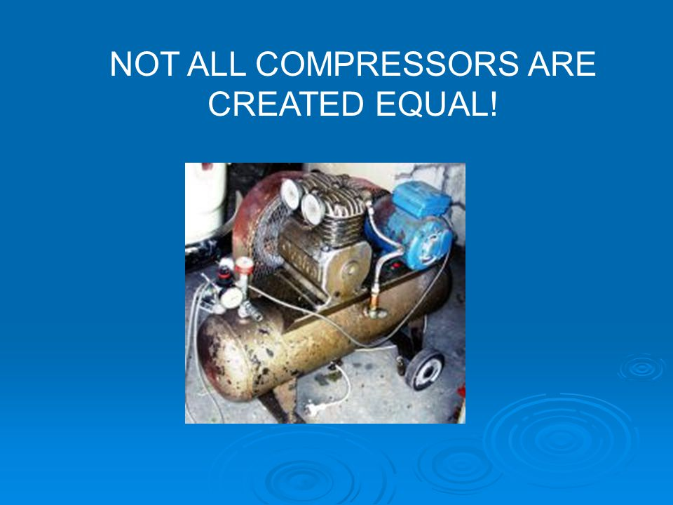 NOT ALL COMPRESSORS ARE CREATED EQUAL!