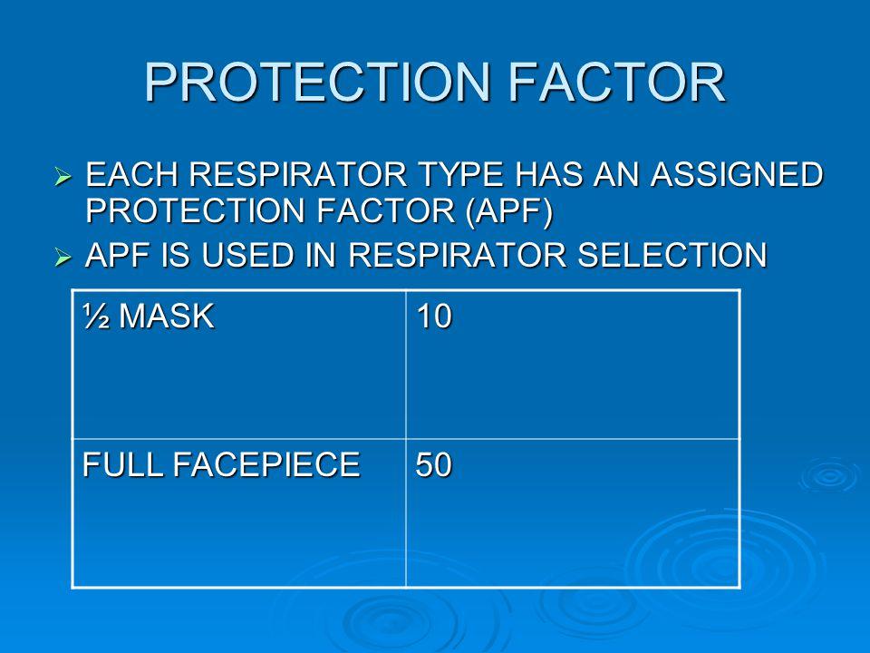 PROTECTION FACTOR EACH RESPIRATOR TYPE HAS AN ASSIGNED PROTECTION FACTOR (APF) EACH RESPIRATOR TYPE HAS AN ASSIGNED PROTECTION FACTOR (APF) APF IS USE